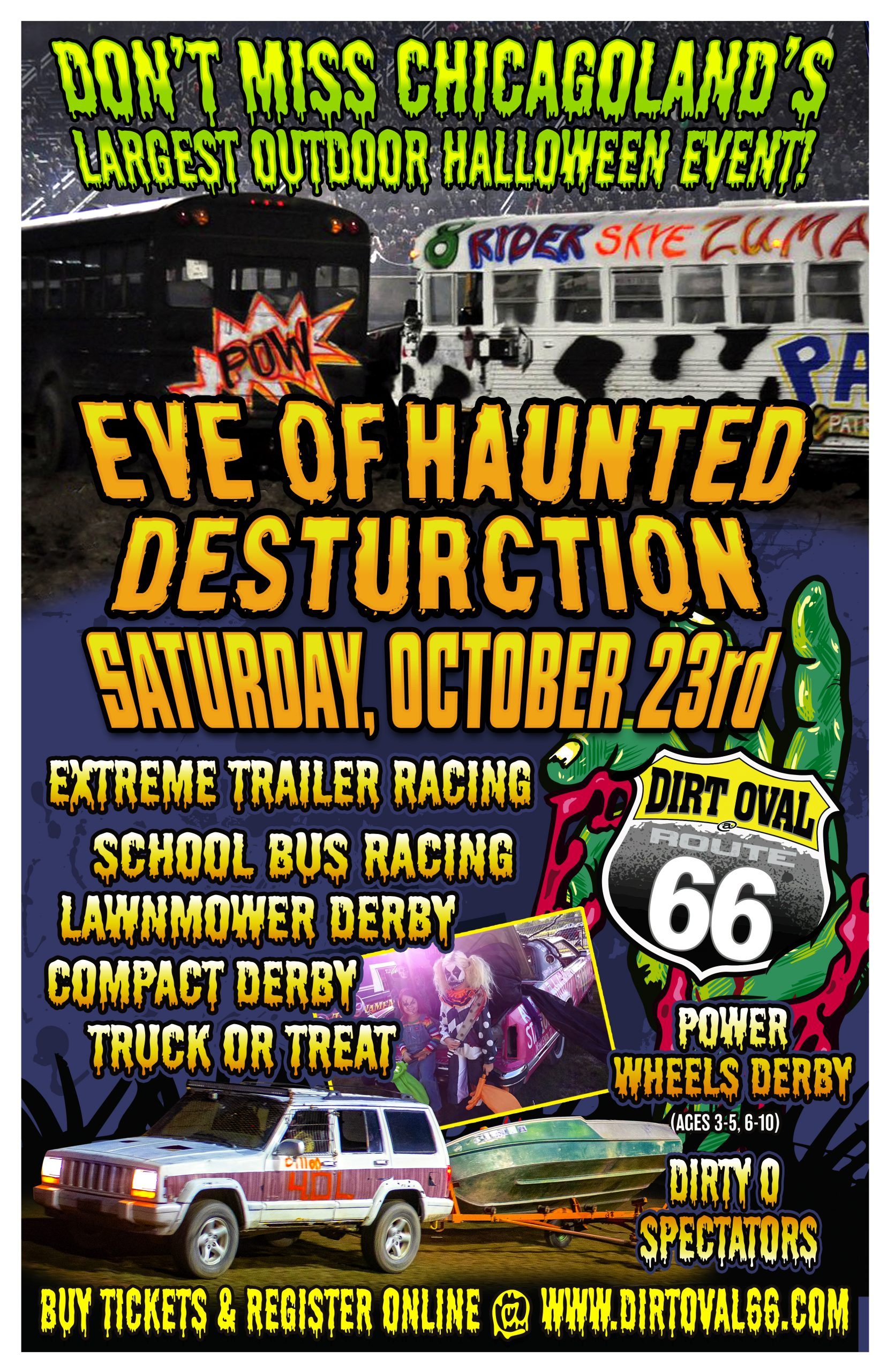 Eve Of Haunted Destruction, Trunk or Treat, School Bus Racing, Power Wheels, Compact Derby, Full Size Derby, Dirty O Spectators, Lawn Mower Racing, Costume Contests & Fireworks.