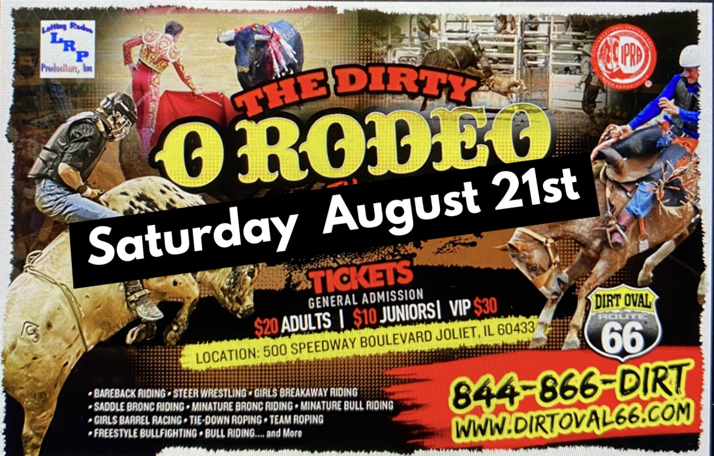 Dirty O Rodeo.... Bull Riding, Bronc Riding, Girls Barrel Racing, Bareback Riding, Tie Down Roping, Miniature Bull Riding, Miniature Bronc Riding, Bull Fighting and More!